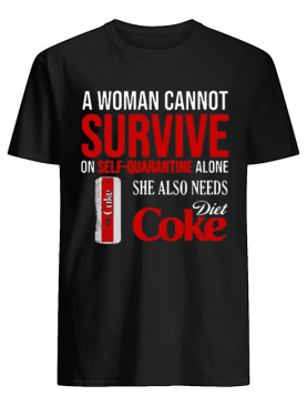 A Woman Cannot Survive On Self Quarantine Alone She Also Needs Diet Coke shirt