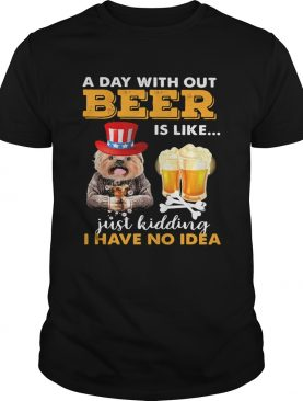A day with out beer is like just kidding I have no idea shirt