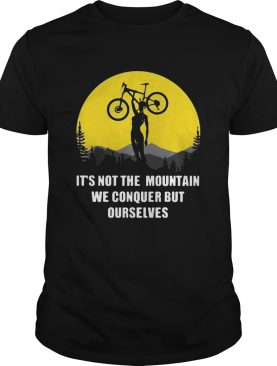 Bicycle its not the mountain we conquer but ourselves shirt