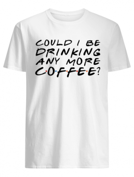 Could I Be Drinking Anymore Coffee shirt
