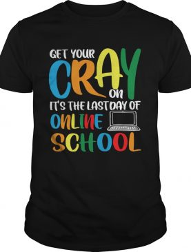 Get Your Cray On Its The Last Day Of Online School shirt
