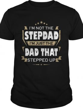 Im Not The Step Dad Im Just The Dad That Stepped Up shirt
