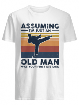 Karate assuming i'm just an old man was your first mistake vintage shirt
