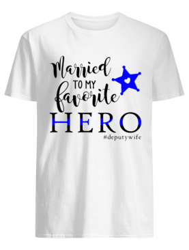 Married To My Favorite Hero #deputywife shirt