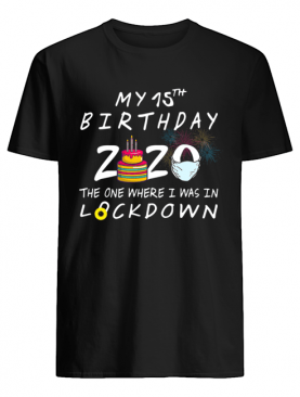My 15th Birthday 2020 The One Where I Was In Lockdown shirt
