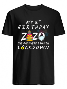 My 8th Birthday 2020 The One Where I Was In Lockdown shirt