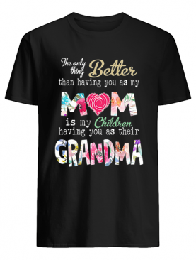 The only thing better than having you as my mom is my children having you as their grandma shirt