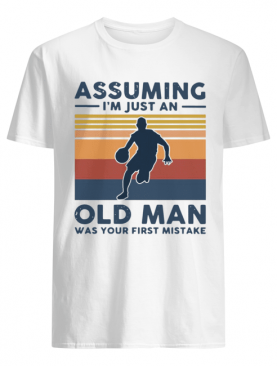 Vintage Basketball Assuming I'm Just An Old Man Was Your First Mistake shirt