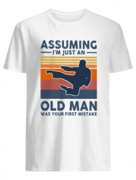 Vintage Karate Assuming I'm Just An Old Man Was Your First Mistake shirt