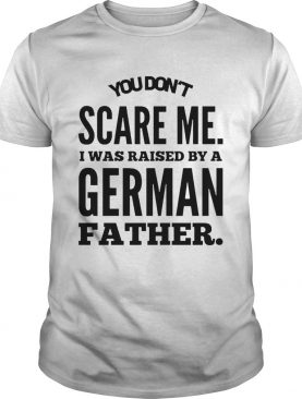 You Dont Scare Me I Was Raised By A German Father shirt