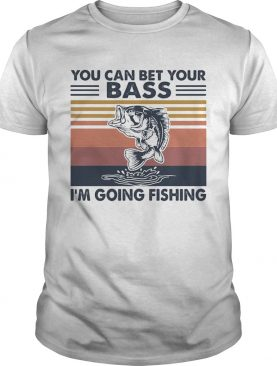 You can bet your bass Im going fishing vintage shirt