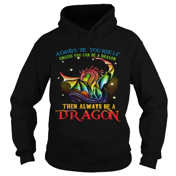 Always Be Yourself Unless You Can Be A Dragon Then Always Be A Dragon  Hoodie