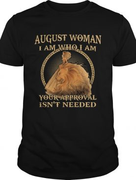 August Woman I am Who I Am Your Approval Isnt Needed shirt
