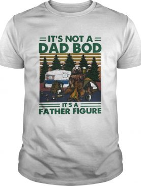 Bear Beer Camping Its Not A Dad Bod Its A Father Figure Vintage shirt