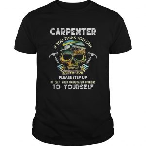 Carpenter If You Think You Can Please Step Up Or Keep Your Uneducated Opinions To Yourself Skull Ha Unisex