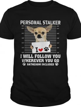Chihuahua personal stalker i will follow you wherever you go bathroom included paws shirt