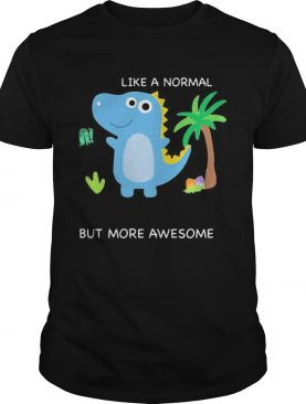 Dinosaur like a normal but more awesome shirt