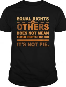 Equal Rights For Others Does Not Mean Fewer Rights For You Its Not Pie shirt