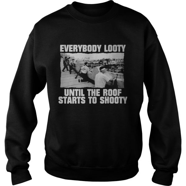 Everybody looty until the roof starts to shooty  Sweatshirt