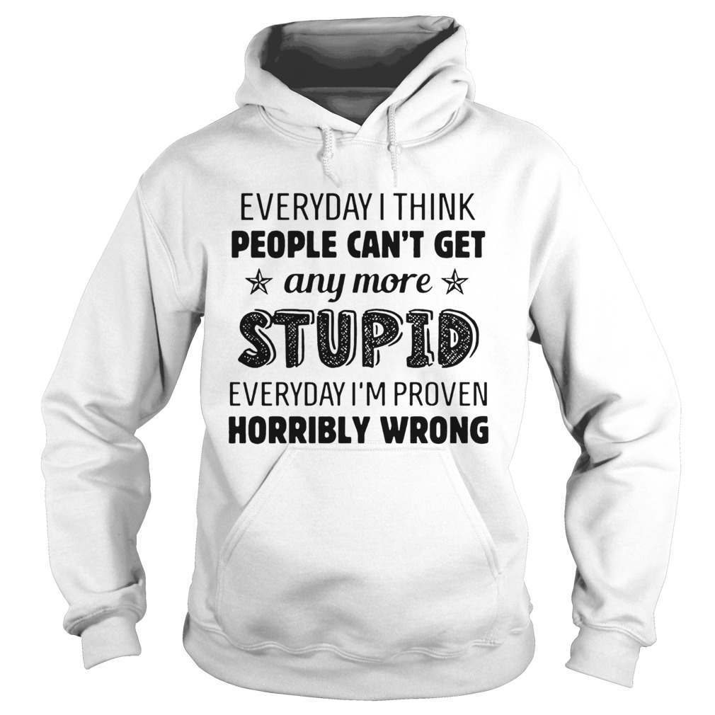 Everyday I Think People Cant Get Any More Stupid  Hoodie