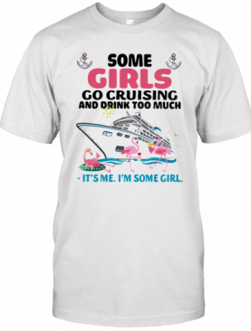 Flamingo Some Girls Go Cruising And Drink Too Much It'S Me I'M Some Girl T-Shirt