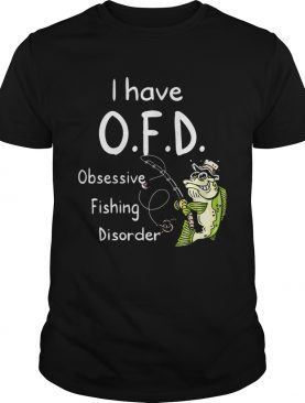 I Have Ofd Obsessive Fishing Disorder shirt