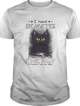 I have diabetes I dont have the energy to pretend I like you today Cat shirt