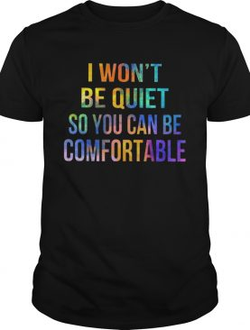 I wont be quiet so you can be comfortable shirt