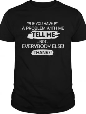 If You Have A Problem With Me shirt