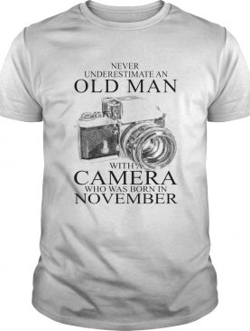 Never underestimate an old man with a camera who was born in November shirt