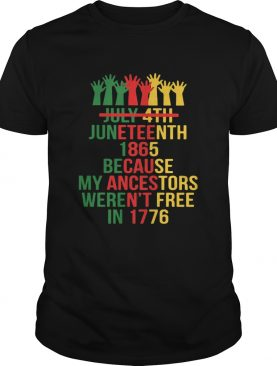 Not july 4th juneteenth 1865 because my ancestors werent free in 1776 hands shirt