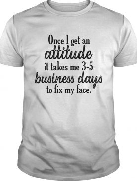 Once I get an attitude it takes me 3 5 business days to fix my face shirt