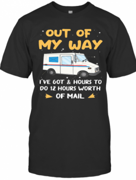 Out Of My Way I'Ve Got And Hours To Do 12 Hours Worth Of Mail T-Shirt