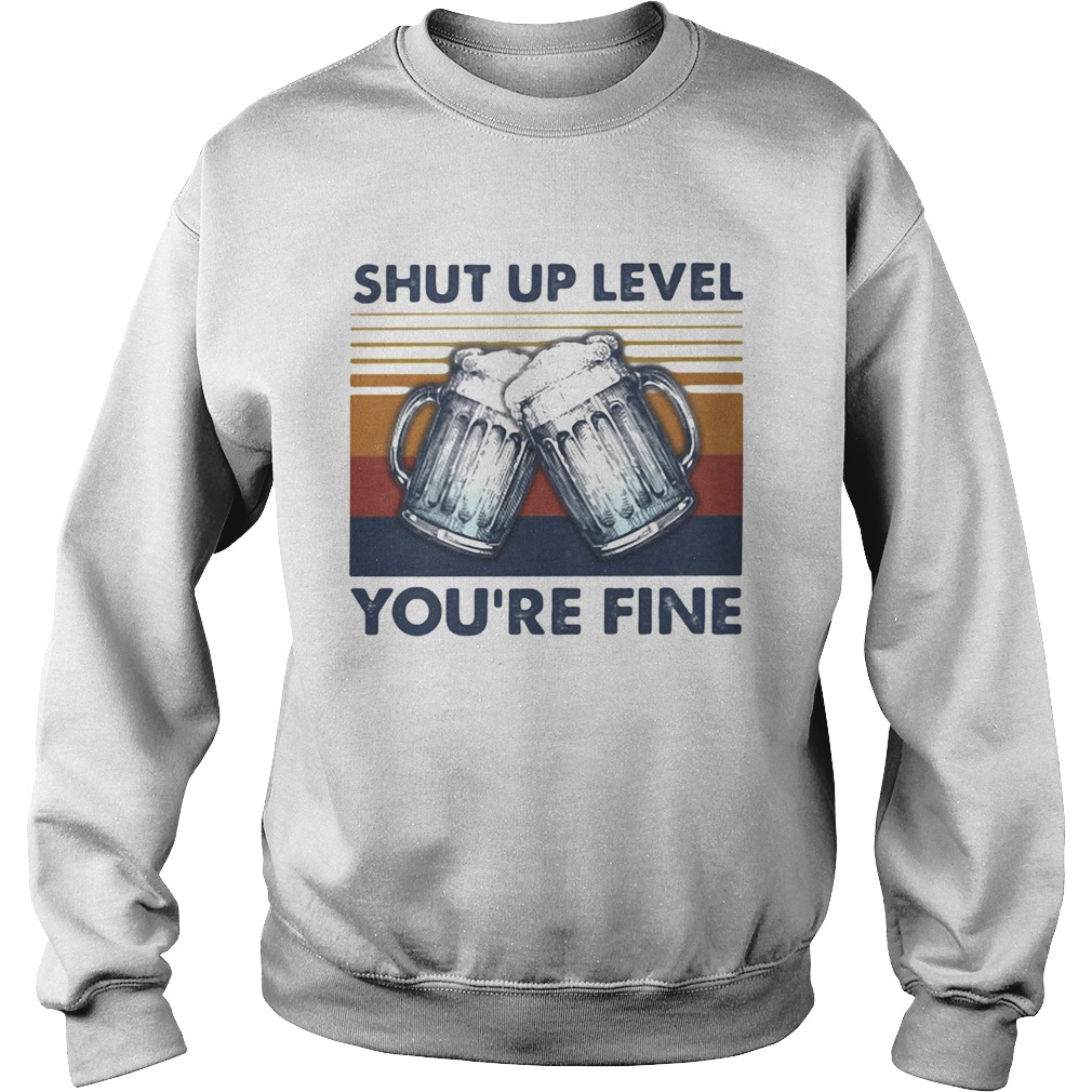Shut up level youre fine beer vintage  Sweatshirt