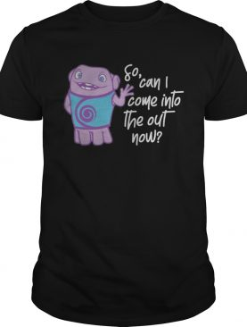 So can I come into the out now shirt
