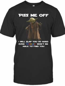 Star Wars Master Yoda Piss Me Off I Will Slap You So Hard Even Google Won'T Be Able To Find You T-Shirt