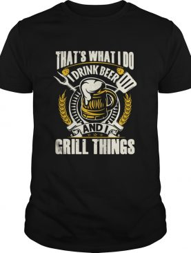 Thats What I Do I Drink Beer And I Grill Things shirt