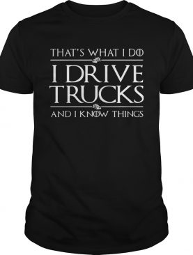 Thats What I Do I Drive A Trucks And I Know Things shirt