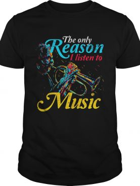 Trumpet the only reason I Listen to music shirt