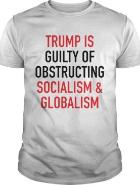 Trumpis guilty of obstructing socialism globalism shirt