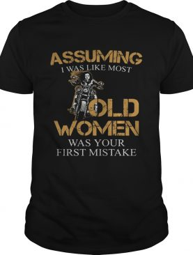 Assuming I was like most old women was your first mistake shirt