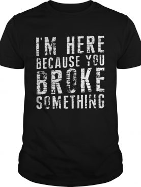 Black Im Here Because You Broke Something shirt