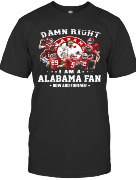 Damn Right I Am A Alabama Fan Now And Forever Stars T-Shirt