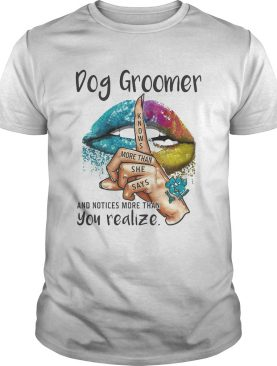 Dog groomer and notices more than you realize lips color shirt