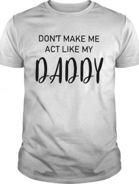 Dont Make Me Act Like My Daddy shirt