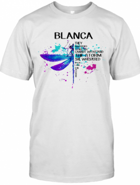 Dragonfly Blanca They Whispered To Her You Cannot Withstand The Storm She Whispered I Am The Storm T-Shirt