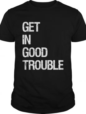 Get in good trouble shirt