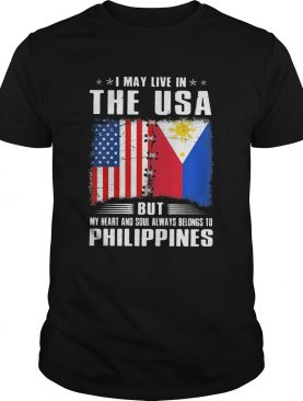 I May Live In The USA But My Heart And Soul Always Belongs To Philippines Flag shirt