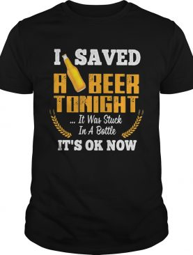 I Saved A Beer Tonight It Was Stuck In A Bottle Its Ok Now Barley shirt
