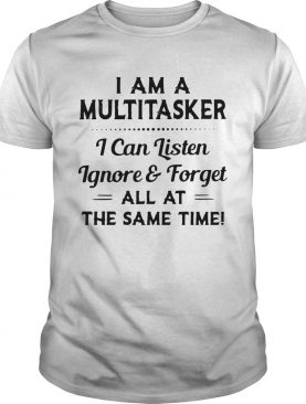 I am a multitasker i can listen ignore and forget all at the same time 2020 shirt